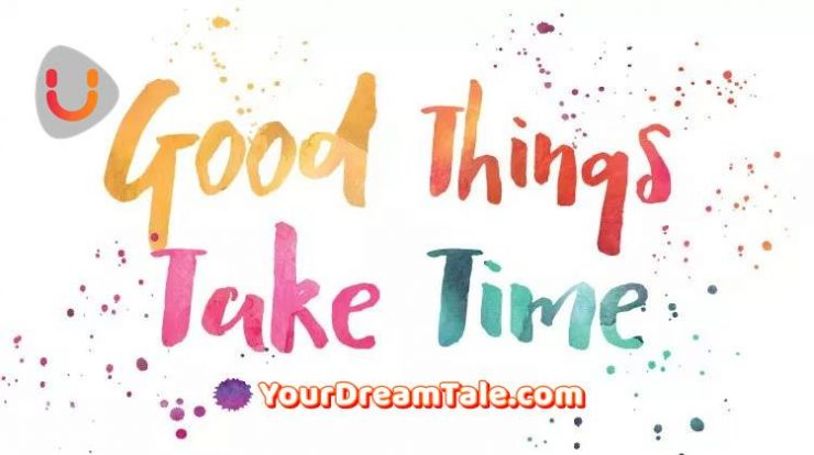 Good things take time, Yourdreamtale.com