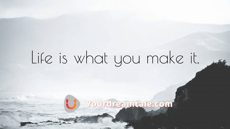 Life is what you make it, Yourdreamtale.com