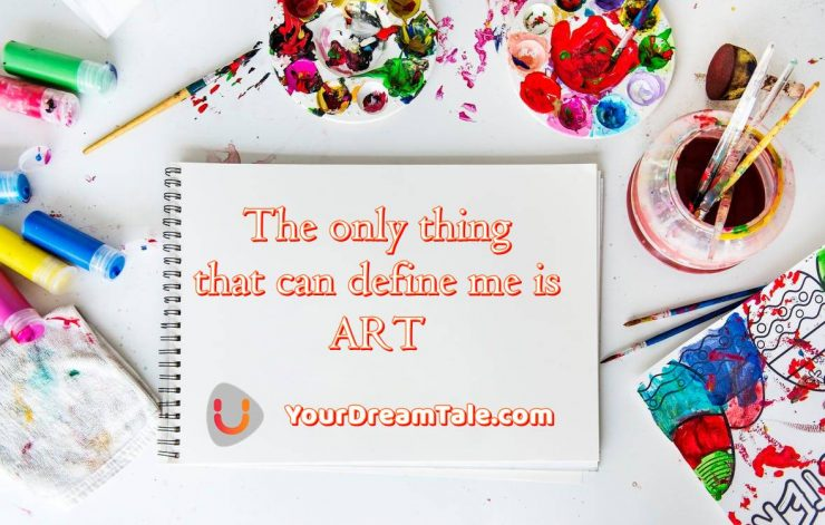 The only thing that can define me is ART, Yourdreamtale.com