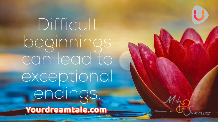 Difficult beginnings can lead to exceptional endings, Yourdreamtale.com