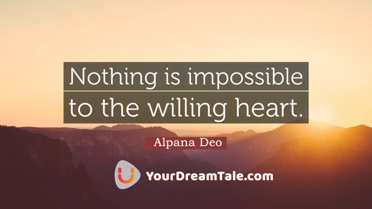 Remind yourself everyday that nothing is impossible to a willing heart, Yourdreamtale.com