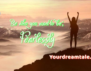 Be who you want to be; Fearlessly, Yourdreamtale.com