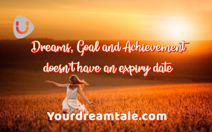 Dreams, Goal and Achievement doesn't have an expiry date, Yourdreamtale.com