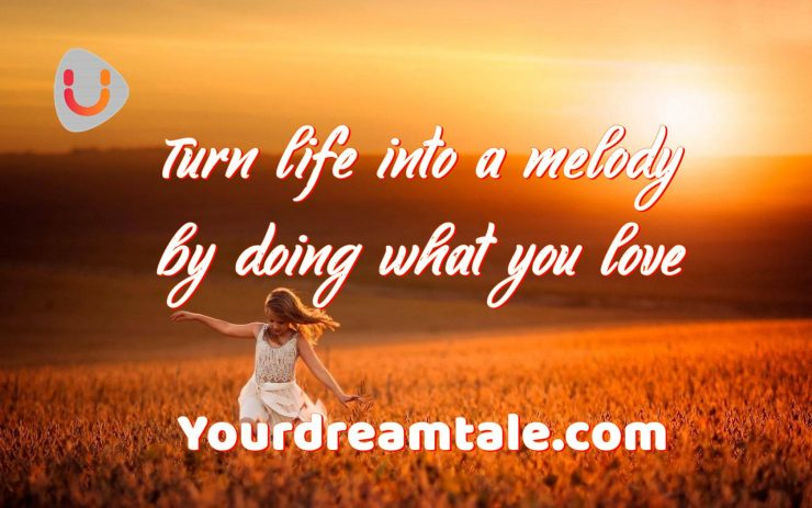 Turn life into a melody by doing what you love, Yourdreamtale.com