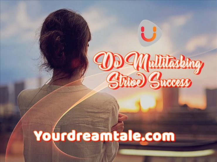Do Multitasking and Strive Success, Yourdreamtale.com
