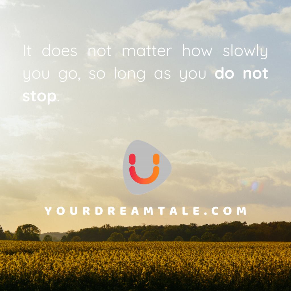 It does not matter how slowly you go, so long as you do not stop.
