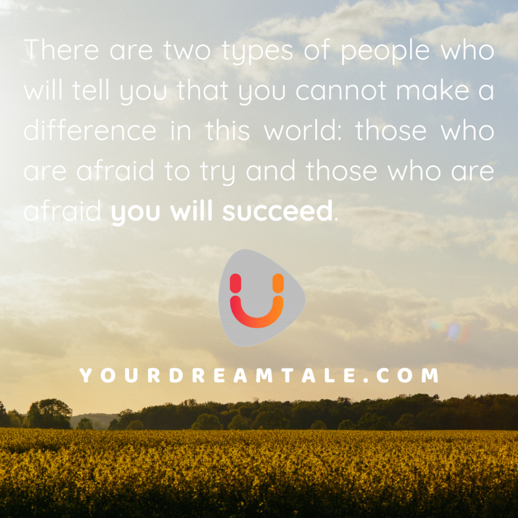 There are two types of people who will tell you that you cannot make a difference in this world: those who are afraid to try and those who are afraid you will succeed.