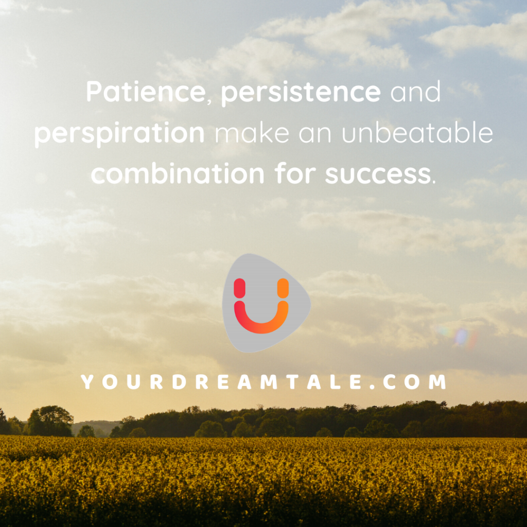 Patience, persistence and perspiration make an unbeatable combination for success.