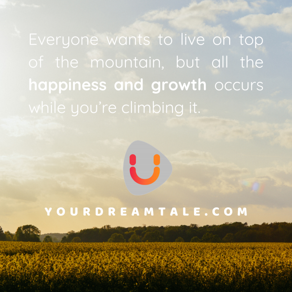Everyone wants to live on top of the mountain, but all the happiness and growth occurs while you're climbing it.