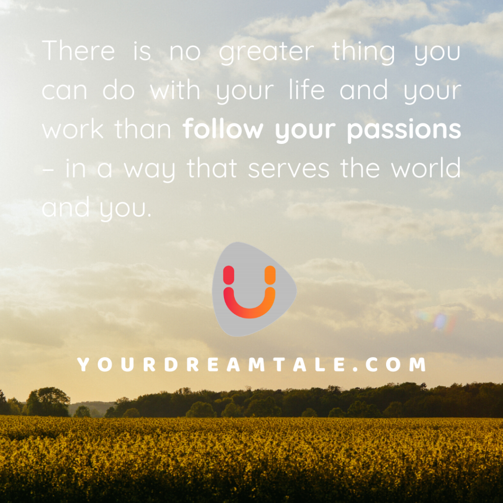 There is no greater thing you can do with your life and your work than follow your passions – in a way that serves the world and you.