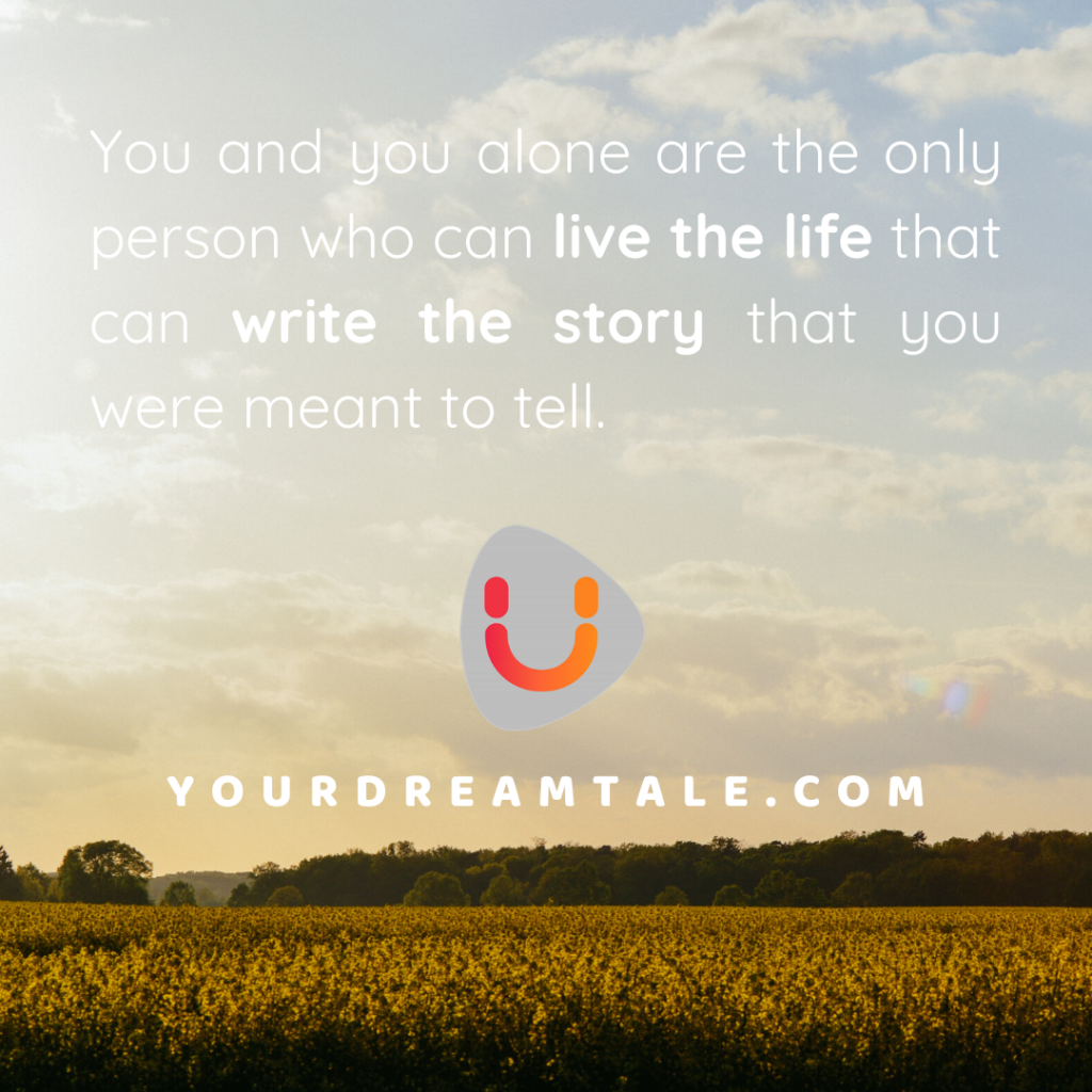 You and you alone are the only person who can live the life that can write the story that you were meant to tell.