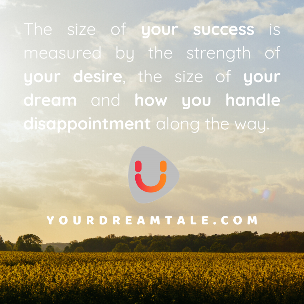 The size of your success is measured by the strength of your desire, the size of your dream and how you handle disappointment along the way.