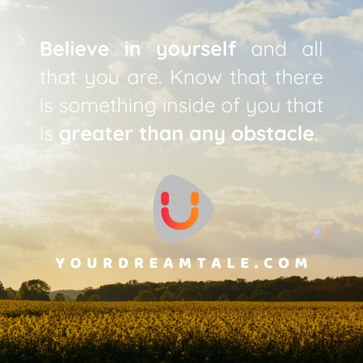 Believe in yourself and all that you are. Know that there is something inside of you that is greater than any obstacle.