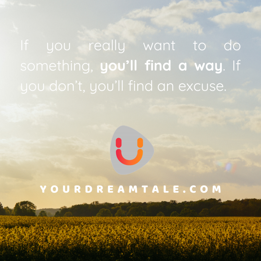 If you really want to do something, you'll find a way. If you don't, you'll find an excuse.